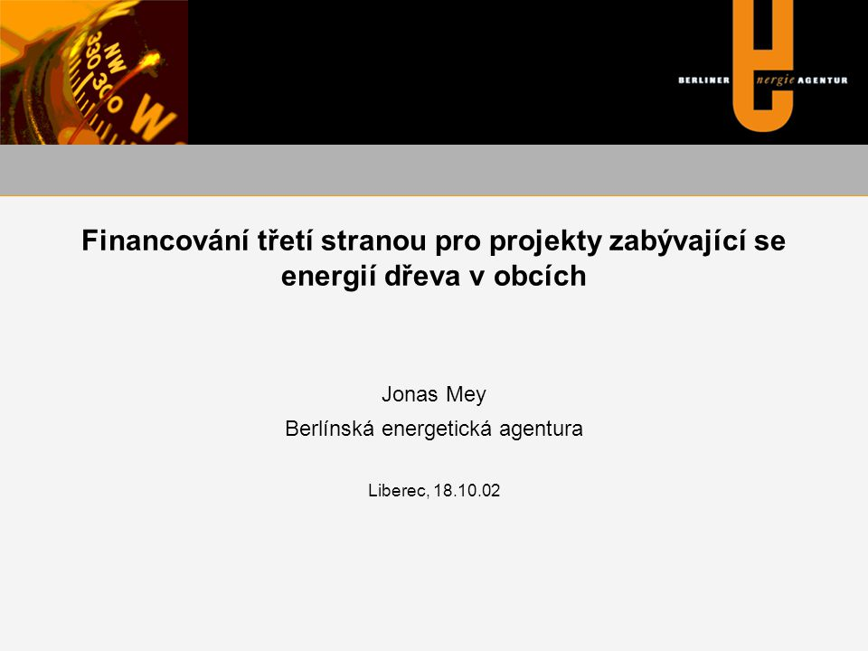 Financování třetí stranou pro projekty zabývající se energií dřeva v obcích Jonas Mey Berlínská energetická agentura Liberec, 18.10.02