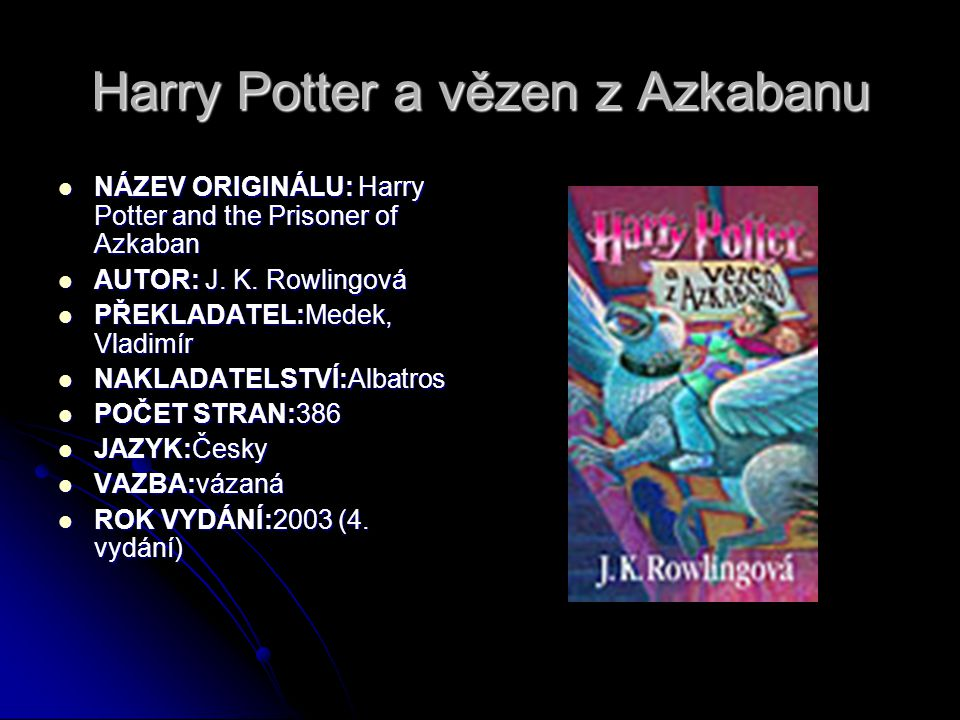 Harry Potter a vězen z Azkabanu  NÁZEV ORIGINÁLU: Harry Potter and the Prisoner of Azkaban  AUTOR: J. K. Rowlingová  PŘEKLADATEL:Medek, Vladimír 