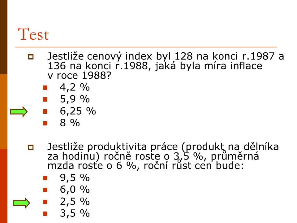 Test  Jestliže cenový index byl 128 na konci r.1987 a 136 na konci r.1988, jaká byla míra inflace v roce 1988?  4,2 %  5,9 %  6,25 %  8 %  Jestl