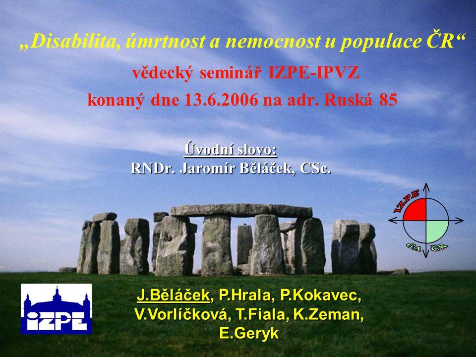 """Úvodní slovo: RNDr. Jaromír Běláček, CSc. """"Disabilita, úmrtnost a nemocnost u populace ČR"""" vědecký seminář IZPE-IPVZ konaný dne 13.6.2006 na adr. Rusk"""