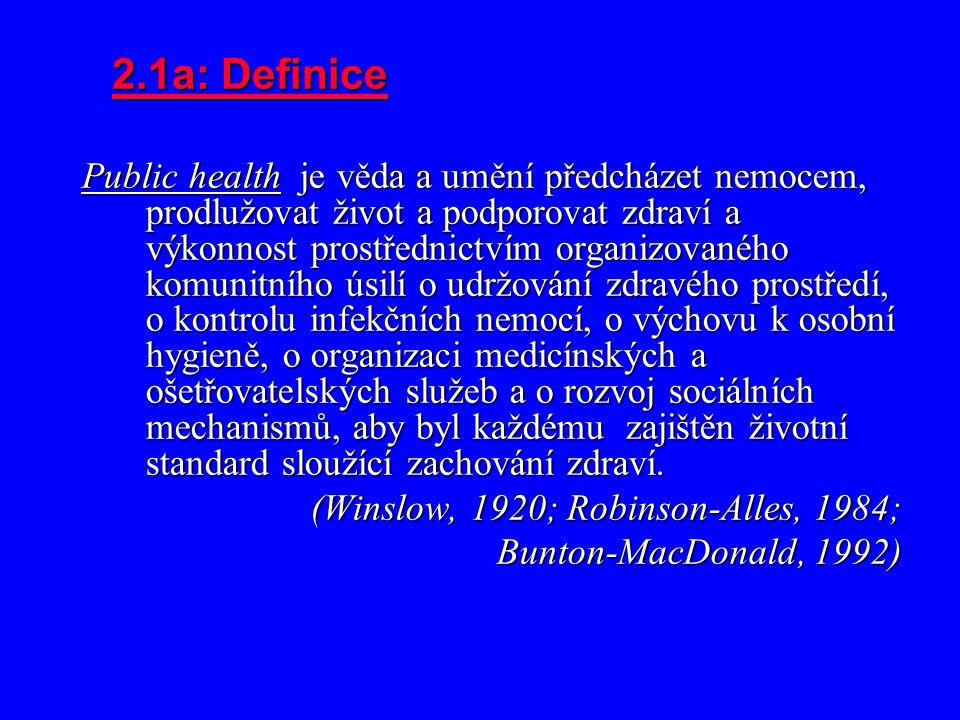 2.1a: Definice Public health je věda a umění předcházet nemocem, prodlužovat život a podporovat zdraví a výkonnost prostřednictvím organizovaného komunitního úsilí o udržování zdravého prostředí, o kontrolu infekčních nemocí, o výchovu k osobní hygieně, o organizaci medicínských a ošetřovatelských služeb a o rozvoj sociálních mechanismů, aby byl každému zajištěn životní standard sloužící zachování zdraví.