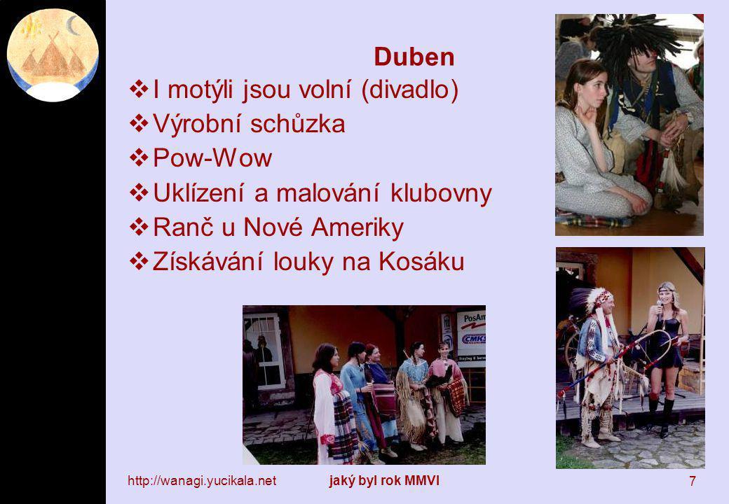 http://wanagi.yucikala.netjaký byl rok MMVI 7 Duben  I motýli jsou volní (divadlo)  Výrobní schůzka  Pow-Wow  Uklízení a malování klubovny  Ranč u Nové Ameriky  Získávání louky na Kosáku