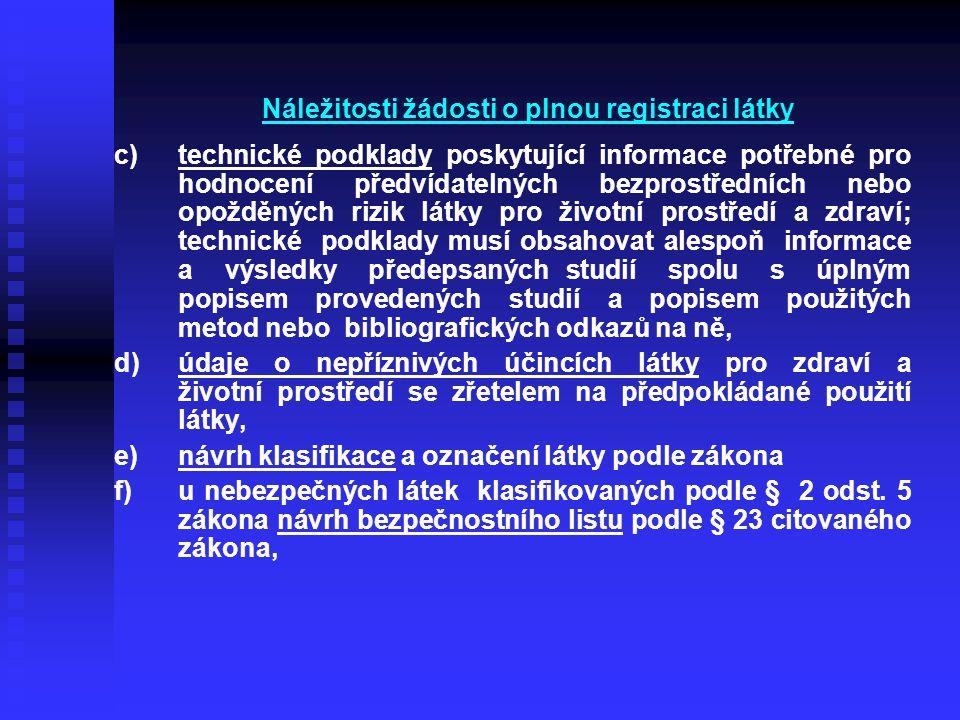 Náležitosti žádosti o plnou registraci látky c) c)technické podklady poskytující informace potřebné pro hodnocení předvídatelných bezprostředních nebo opožděných rizik látky pro životní prostředí a zdraví; technické podklady musí obsahovat alespoň informace a výsledky předepsaných studií spolu s úplným popisem provedených studií a popisem použitých metod nebo bibliografických odkazů na ně, d) d)údaje o nepříznivých účincích látky pro zdraví a životní prostředí se zřetelem na předpokládané použití látky, e) e)návrh klasifikace a označení látky podle zákona f) f)u nebezpečných látek klasifikovaných podle § 2 odst.