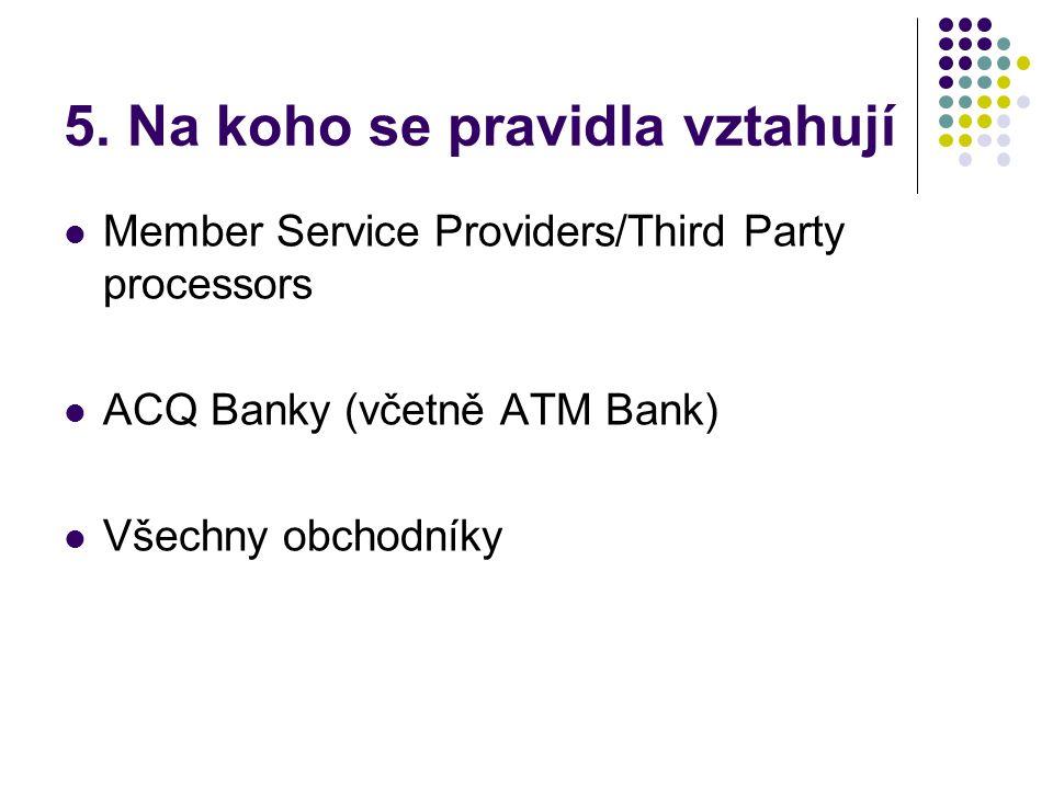5. Na koho se pravidla vztahují  Member Service Providers/Third Party processors  ACQ Banky (včetně ATM Bank)  Všechny obchodníky