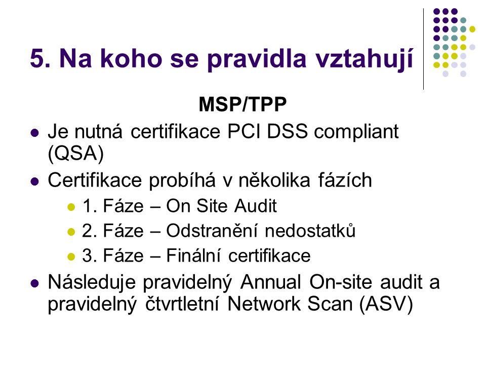 5. Na koho se pravidla vztahují MSP/TPP  Je nutná certifikace PCI DSS compliant (QSA)  Certifikace probíhá v několika fázích  1. Fáze – On Site Aud