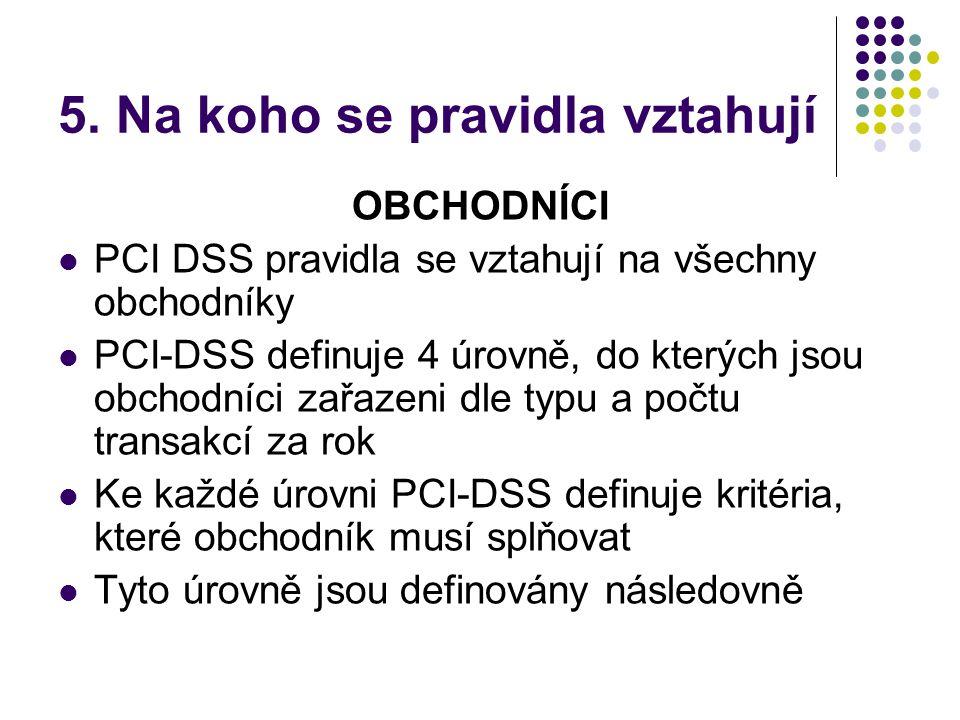 5. Na koho se pravidla vztahují OBCHODNÍCI  PCI DSS pravidla se vztahují na všechny obchodníky  PCI-DSS definuje 4 úrovně, do kterých jsou obchodníc
