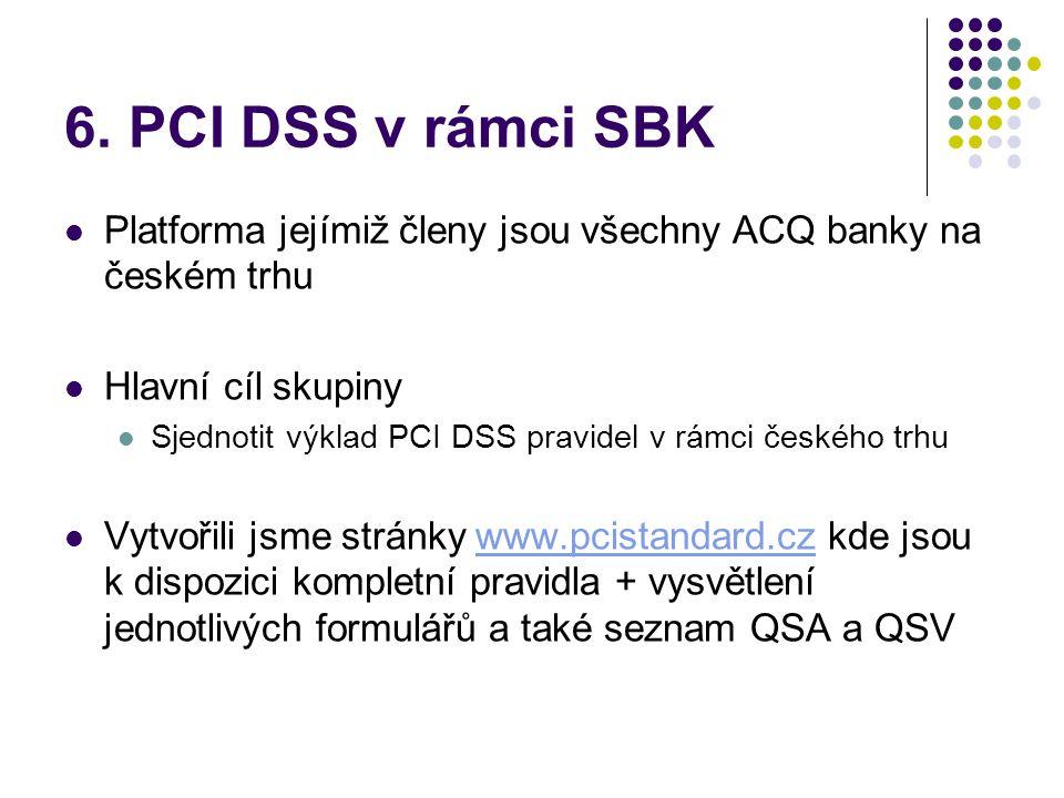 6. PCI DSS v rámci SBK  Platforma jejímiž členy jsou všechny ACQ banky na českém trhu  Hlavní cíl skupiny  Sjednotit výklad PCI DSS pravidel v rámc
