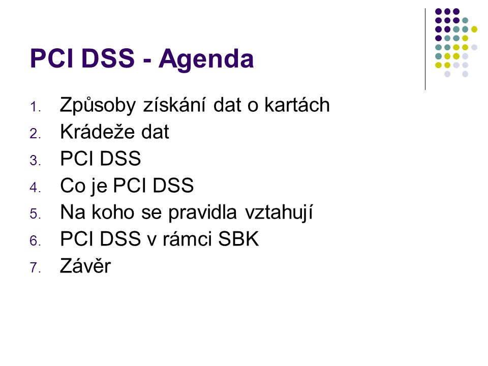 PCI DSS - Agenda 1. Způsoby získání dat o kartách 2. Krádeže dat 3. PCI DSS 4. Co je PCI DSS 5. Na koho se pravidla vztahují 6. PCI DSS v rámci SBK 7.