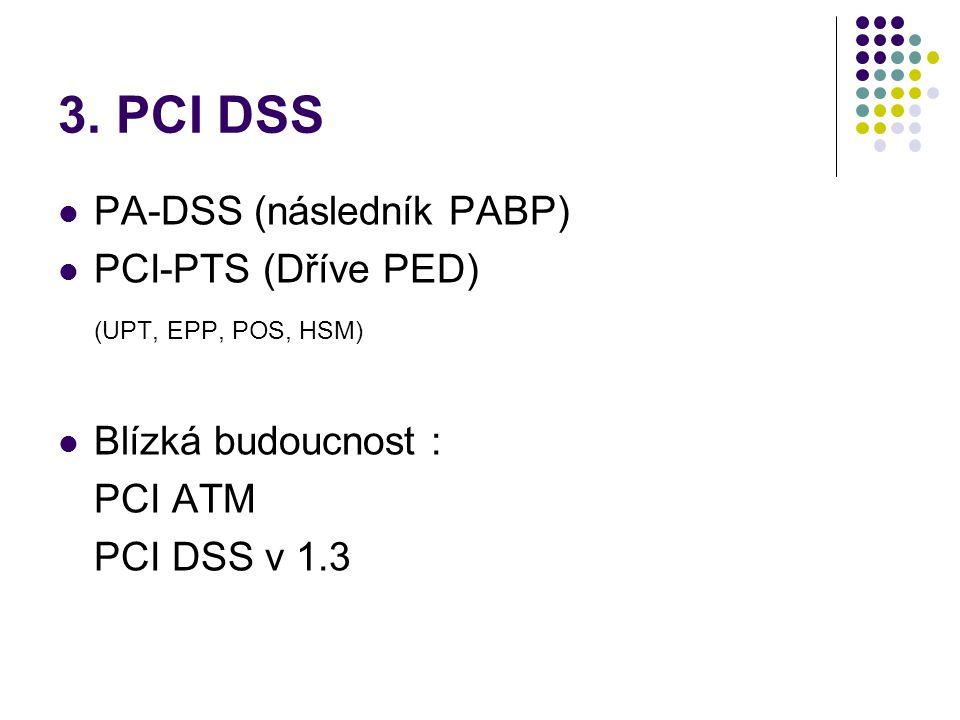 3. PCI DSS  PA-DSS (následník PABP)  PCI-PTS (Dříve PED) (UPT, EPP, POS, HSM)  Blízká budoucnost : PCI ATM PCI DSS v 1.3
