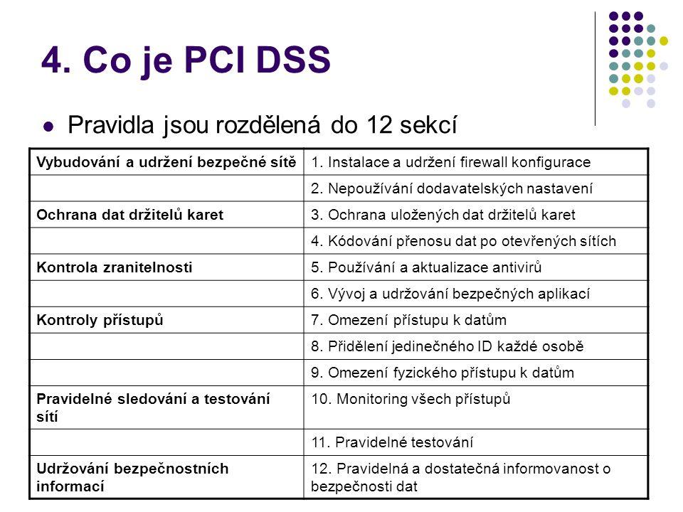 4. Co je PCI DSS  Pravidla jsou rozdělená do 12 sekcí Vybudování a udržení bezpečné sítě1. Instalace a udržení firewall konfigurace 2. Nepoužívání do