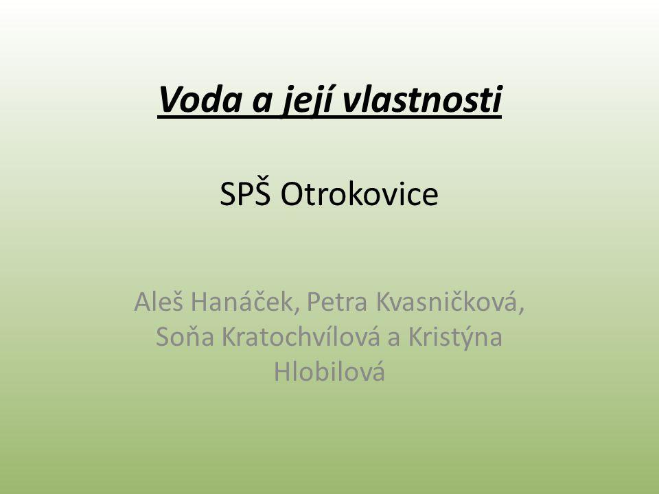 Voda a její vlastnosti SPŠ Otrokovice Aleš Hanáček, Petra Kvasničková, Soňa Kratochvílová a Kristýna Hlobilová