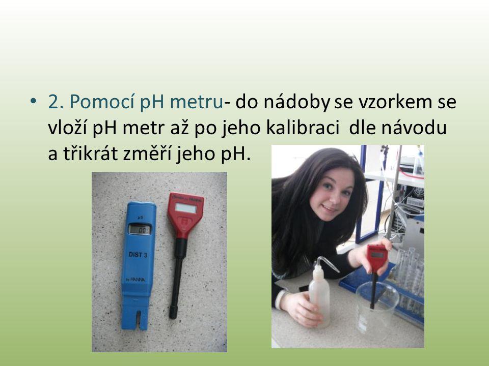 • 2. Pomocí pH metru- do nádoby se vzorkem se vloží pH metr až po jeho kalibraci dle návodu a třikrát změří jeho pH.