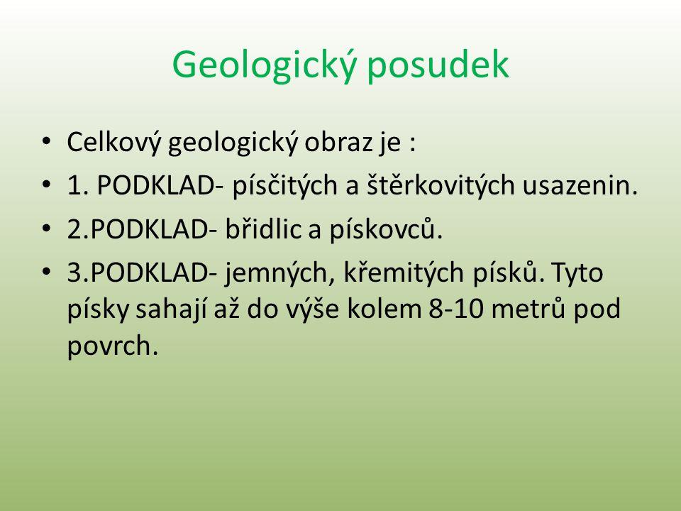 Geologický posudek • Celkový geologický obraz je : • 1. PODKLAD- písčitých a štěrkovitých usazenin. • 2.PODKLAD- břidlic a pískovců. • 3.PODKLAD- jemn