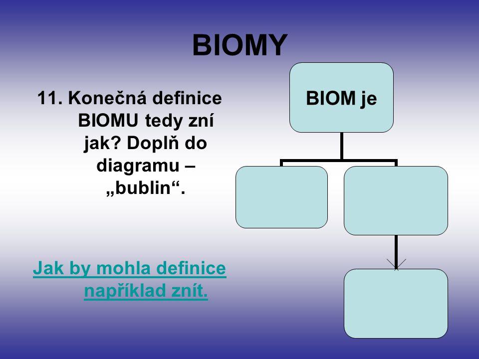 """BIOMY 11. Konečná definice BIOMU tedy zní jak? Doplň do diagramu – """"bublin"""". Jak by mohla definice například znít. BIOM je"""