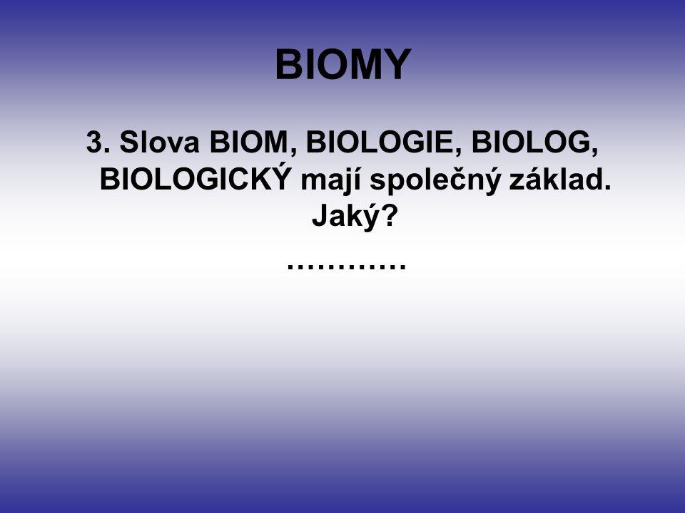 BIOMY 3. Slova BIOM, BIOLOGIE, BIOLOG, BIOLOGICKÝ mají společný základ. Jaký? …………