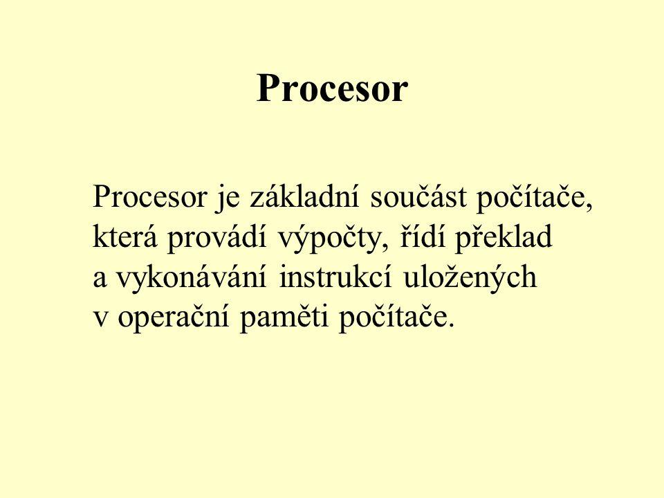 Procesor Procesor je základní součást počítače, která provádí výpočty, řídí překlad a vykonávání instrukcí uložených v operační paměti počítače.