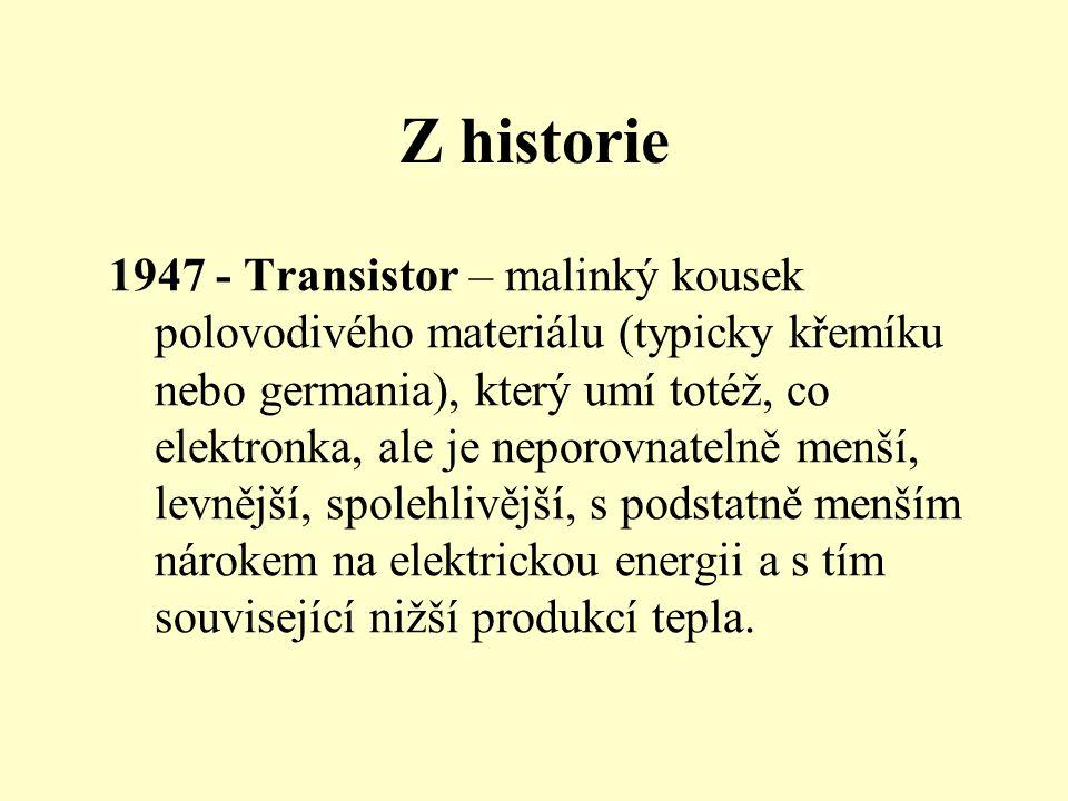 Z historie 1947 - Transistor – malinký kousek polovodivého materiálu (typicky křemíku nebo germania), který umí totéž, co elektronka, ale je neporovnatelně menší, levnější, spolehlivější, s podstatně menším nárokem na elektrickou energii a s tím související nižší produkcí tepla.
