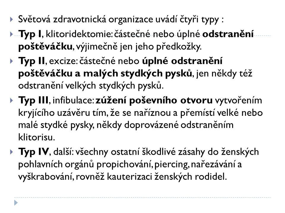  Světová zdravotnická organizace uvádí čtyři typy :  Typ I, klitoridektomie: částečné nebo úplné odstranění poštěváčku, výjimečně jen jeho předkožky