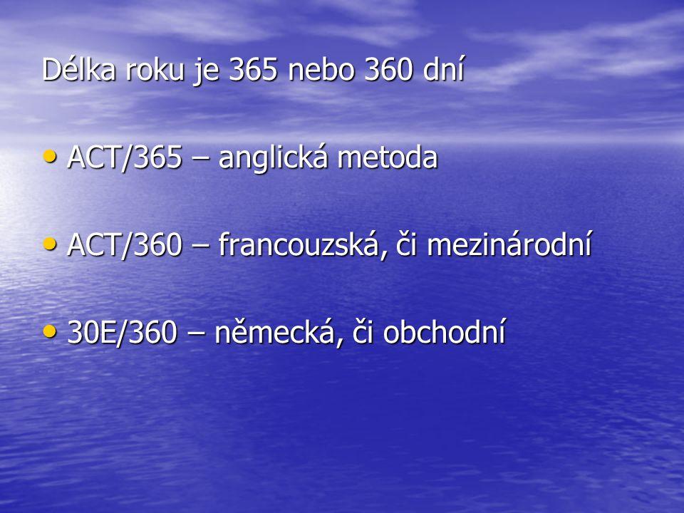 Délka roku je 365 nebo 360 dní • ACT/365 – anglická metoda • ACT/360 – francouzská, či mezinárodní • 30E/360 – německá, či obchodní