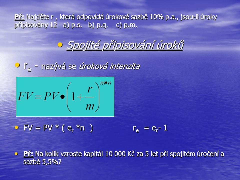 Př: Najděte r, která odpovídá úrokové sazbě 10% p.a., jsou-li úroky připisovány 12 a) p.s. b) p.q. c) p.m. • Spojité připisování úroků • r e - nazývá