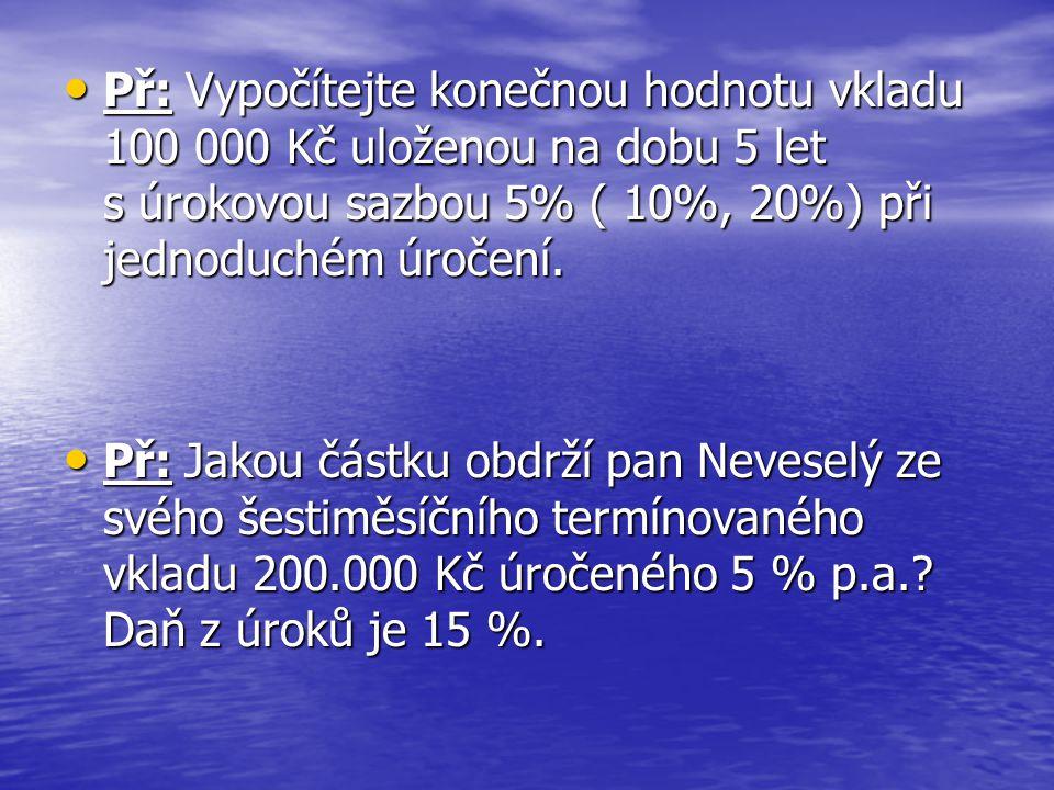 • Př: Vypočítejte konečnou hodnotu vkladu 100 000 Kč uloženou na dobu 5 let s úrokovou sazbou 5% ( 10%, 20%) při jednoduchém úročení. • Př: Jakou část