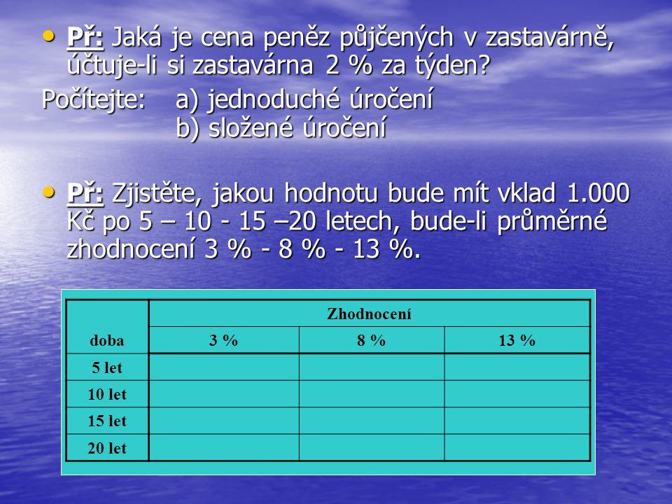 • Př: Jaká je cena peněz půjčených v zastavárně, účtuje-li si zastavárna 2 % za týden? Počítejte: a) jednoduché úročení b) složené úročení • Př: Zjist