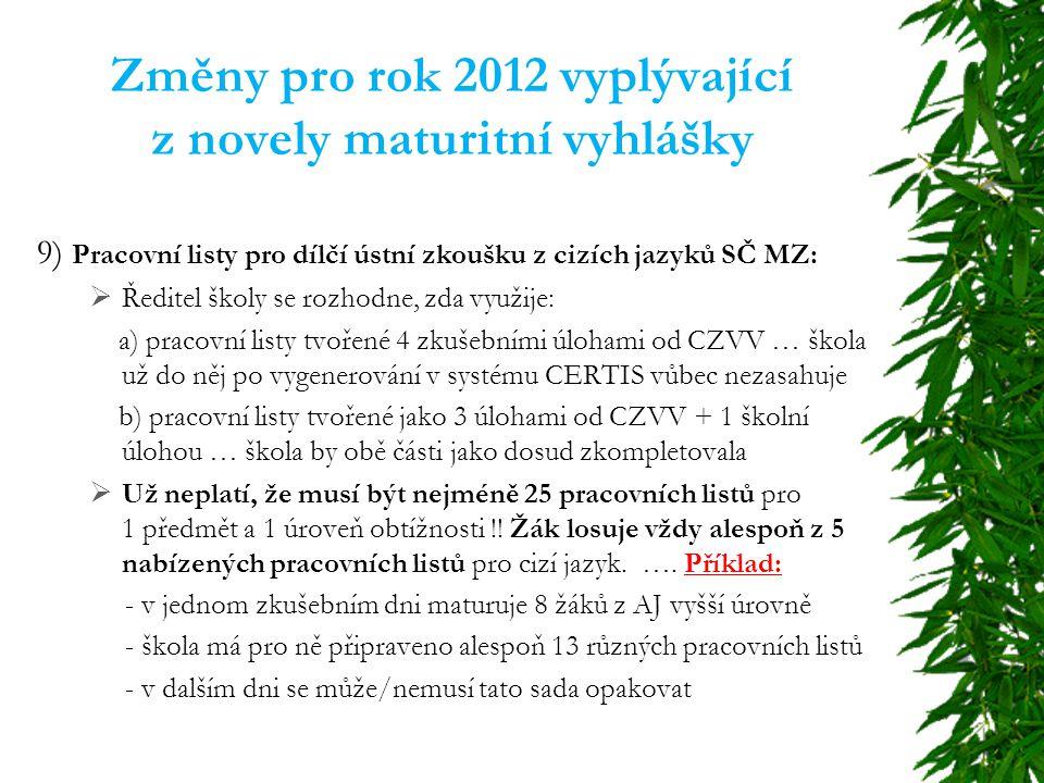Změny pro rok 2012 vyplývající z novely maturitní vyhlášky 9) Pracovní listy pro dílčí ústní zkoušku z cizích jazyků SČ MZ:  Ředitel školy se rozhodne, zda využije: a) pracovní listy tvořené 4 zkušebními úlohami od CZVV … škola už do něj po vygenerování v systému CERTIS vůbec nezasahuje b) pracovní listy tvořené jako 3 úlohami od CZVV + 1 školní úlohou … škola by obě části jako dosud zkompletovala  Už neplatí, že musí být nejméně 25 pracovních listů pro 1 předmět a 1 úroveň obtížnosti !.
