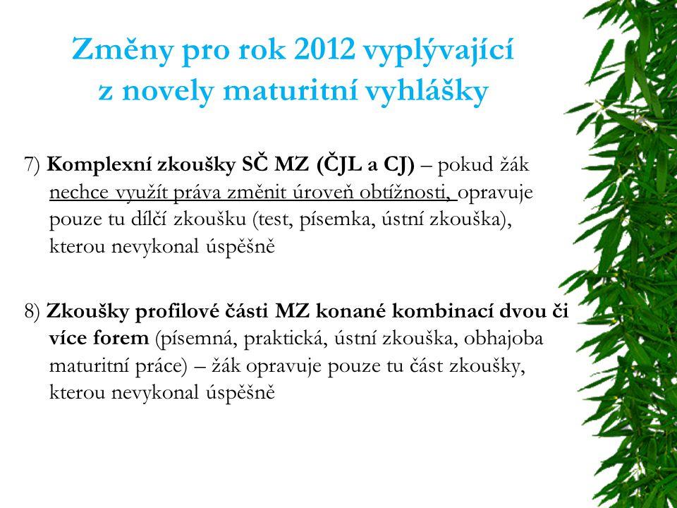 Změny pro rok 2012 vyplývající z novely maturitní vyhlášky 7) Komplexní zkoušky SČ MZ (ČJL a CJ) – pokud žák nechce využít práva změnit úroveň obtížnosti, opravuje pouze tu dílčí zkoušku (test, písemka, ústní zkouška), kterou nevykonal úspěšně 8) Zkoušky profilové části MZ konané kombinací dvou či více forem (písemná, praktická, ústní zkouška, obhajoba maturitní práce) – žák opravuje pouze tu část zkoušky, kterou nevykonal úspěšně