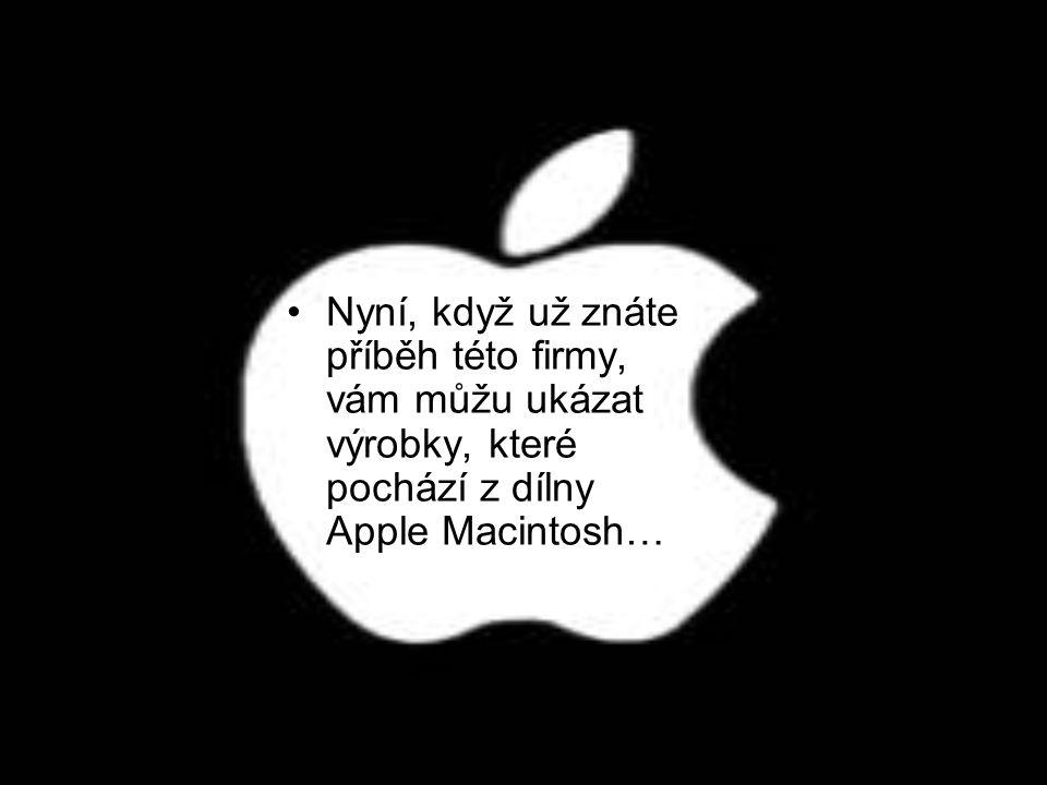 •N•Nyní, když už znáte příběh této firmy, vám můžu ukázat výrobky, které pochází z dílny Apple Macintosh…