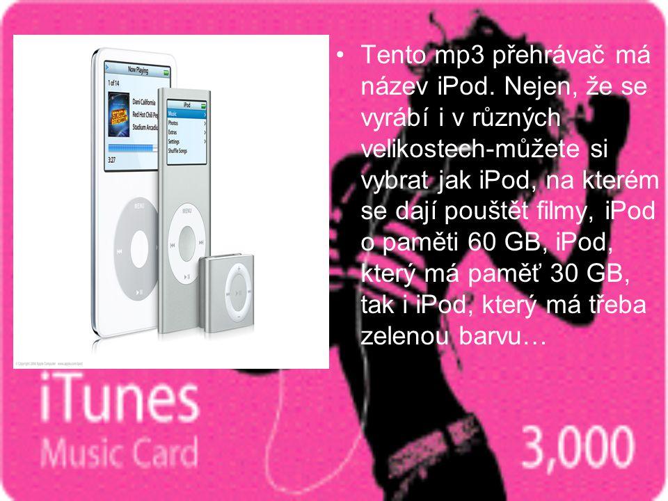 •Tento mp3 přehrávač má název iPod. Nejen, že se vyrábí i v různých velikostech-můžete si vybrat jak iPod, na kterém se dají pouštět filmy, iPod o pam
