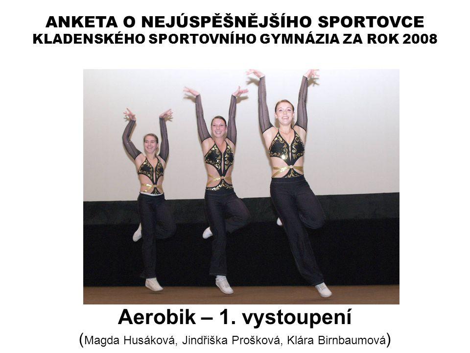 ANKETA O NEJÚSPĚŠNĚJŠÍHO SPORTOVCE KLADENSKÉHO SPORTOVNÍHO GYMNÁZIA ZA ROK 2008 Aerobik – 1. vystoupení ( Magda Husáková, Jindřiška Prošková, Klára Bi