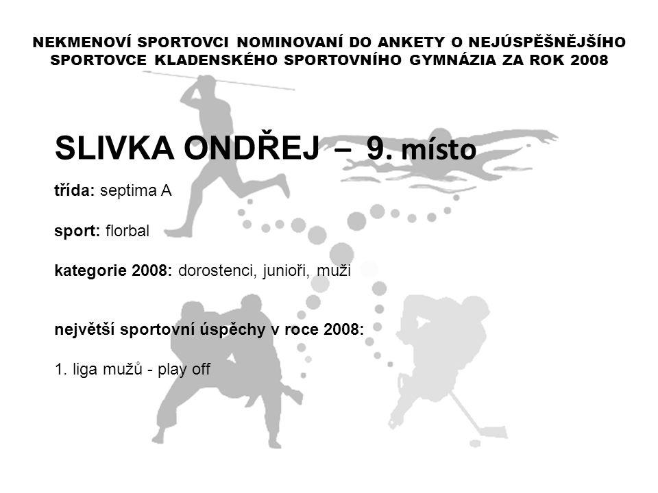 SLIVKA ONDŘEJ – 9. místo třída: septima A sport: florbal kategorie 2008: dorostenci, junioři, muži největší sportovní úspěchy v roce 2008: 1. liga muž