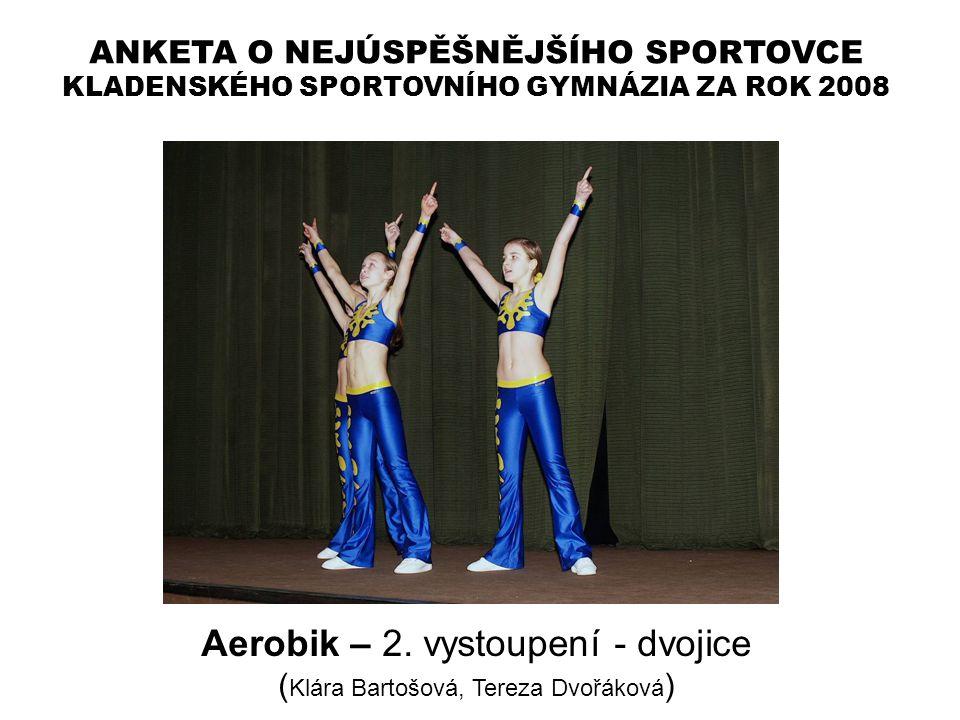 ANKETA O NEJÚSPĚŠNĚJŠÍHO SPORTOVCE KLADENSKÉHO SPORTOVNÍHO GYMNÁZIA ZA ROK 2008 Aerobik – 2. vystoupení - dvojice ( Klára Bartošová, Tereza Dvořáková