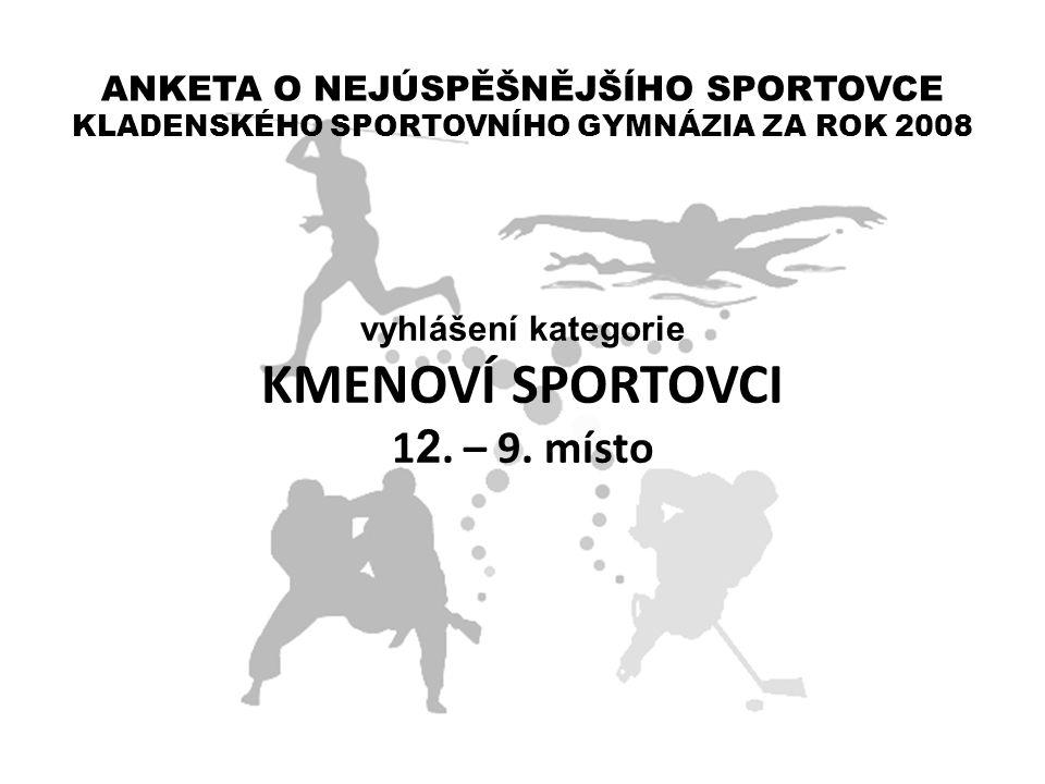 ANKETA O NEJÚSPĚŠNĚJŠÍHO SPORTOVCE KLADENSKÉHO SPORTOVNÍHO GYMNÁZIA ZA ROK 2008 vyhlášení kategorie KMENOVÍ SPORTOVCI 1 2. – 9. místo
