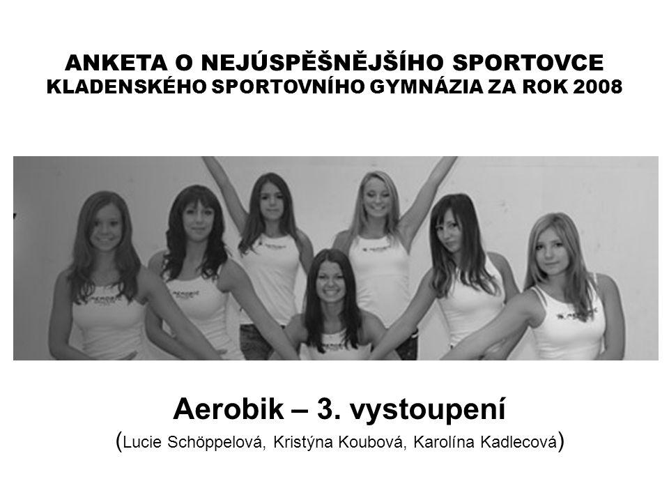 ANKETA O NEJÚSPĚŠNĚJŠÍHO SPORTOVCE KLADENSKÉHO SPORTOVNÍHO GYMNÁZIA ZA ROK 2008 Aerobik – 3. vystoupení ( Lucie Schöppelová, Kristýna Koubová, Karolín