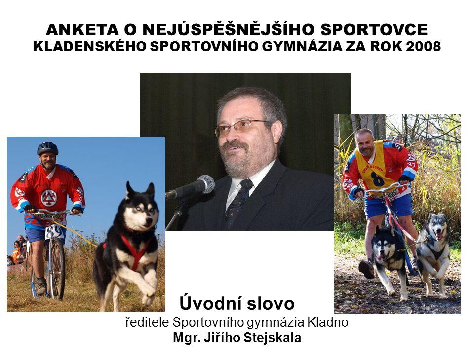 ANKETA O NEJÚSPĚŠNĚJŠÍHO SPORTOVCE KLADENSKÉHO SPORTOVNÍHO GYMNÁZIA ZA ROK 2008 Úvodní slovo ředitele Sportovního gymnázia Kladno Mgr. Jiřího Stejskal
