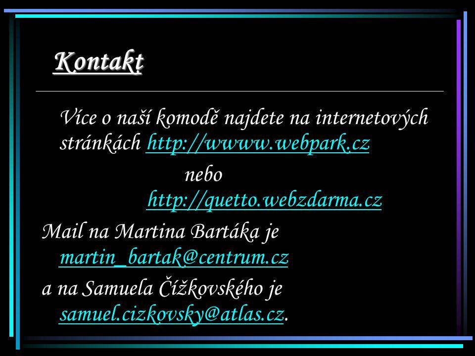 Více o naší komodě najdete na internetových stránkách http://wwww.webpark.czhttp://wwww.webpark.cz nebo http://quetto.webzdarma.czhttp://quetto.webzdarma.cz Mail na Martina Bartáka je martin_bartak@centrum.cz martin_bartak@centrum.cz a na Samuela Čížkovského je samuel.cizkovsky@atlas.cz.