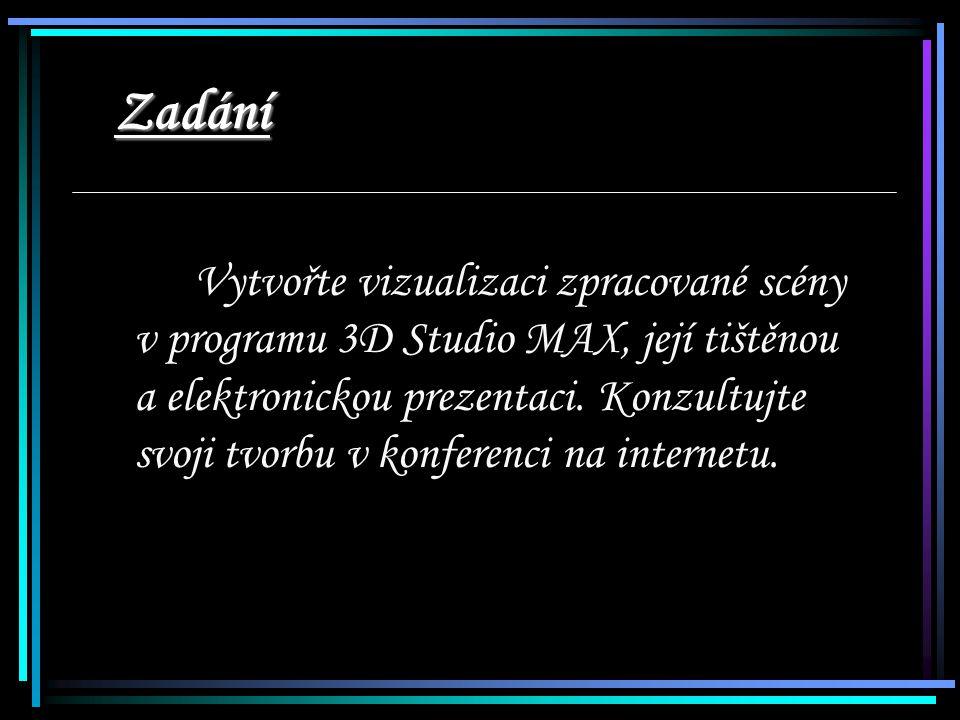 Zadání Vytvořte vizualizaci zpracované scény v programu 3D Studio MAX, její tištěnou a elektronickou prezentaci.
