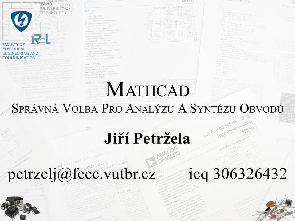 M ATHCAD S PRÁVNÁ V OLBA P RO A NALÝZU A S YNTÉZU O BVODŮ Jiří Petržela petrzelj@feec.vutbr.cz icq 306326432