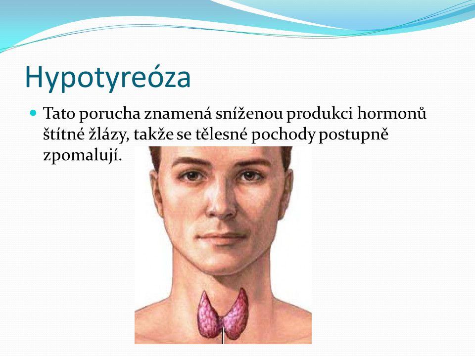 Hypotyreóza  Tato porucha znamená sníženou produkci hormonů štítné žlázy, takže se tělesné pochody postupně zpomalují.
