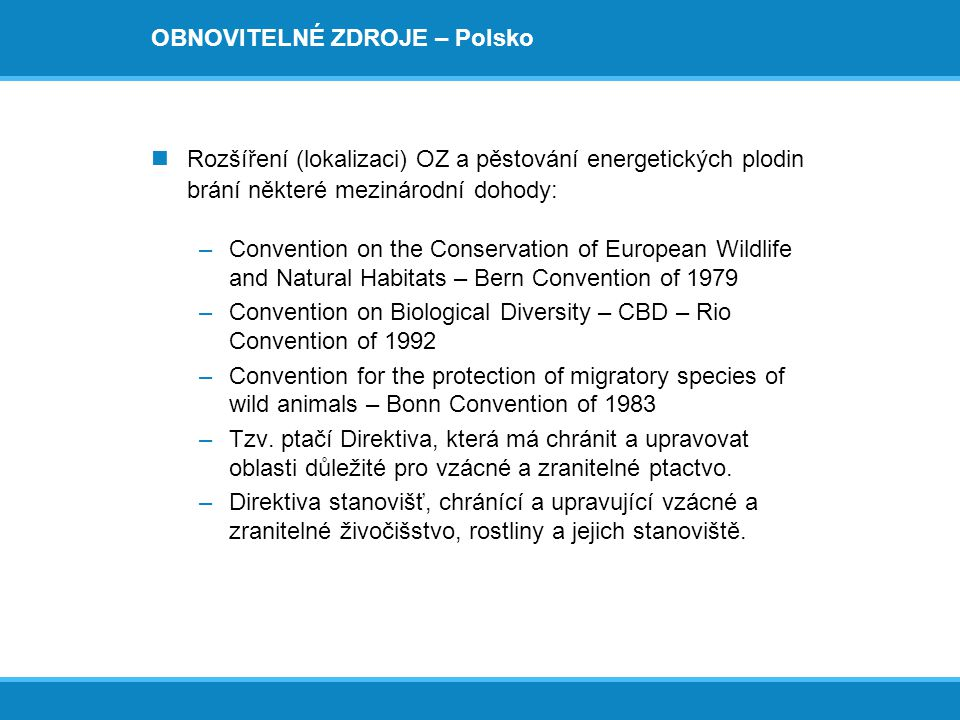 OBNOVITELNÉ ZDROJE – Polsko  Rozšíření (lokalizaci) OZ a pěstování energetických plodin brání některé mezinárodní dohody: –Convention on the Conserva
