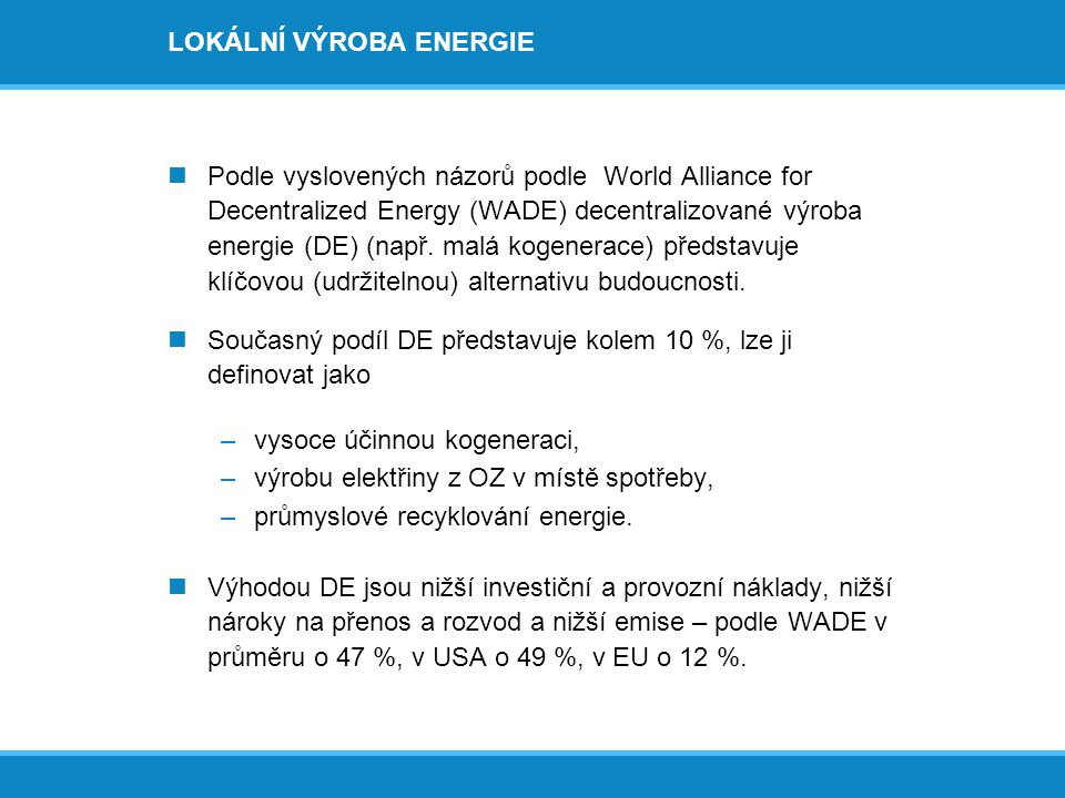 LOKÁLNÍ VÝROBA ENERGIE  Podle vyslovených názorů podle World Alliance for Decentralized Energy (WADE) decentralizované výroba energie (DE) (např. mal