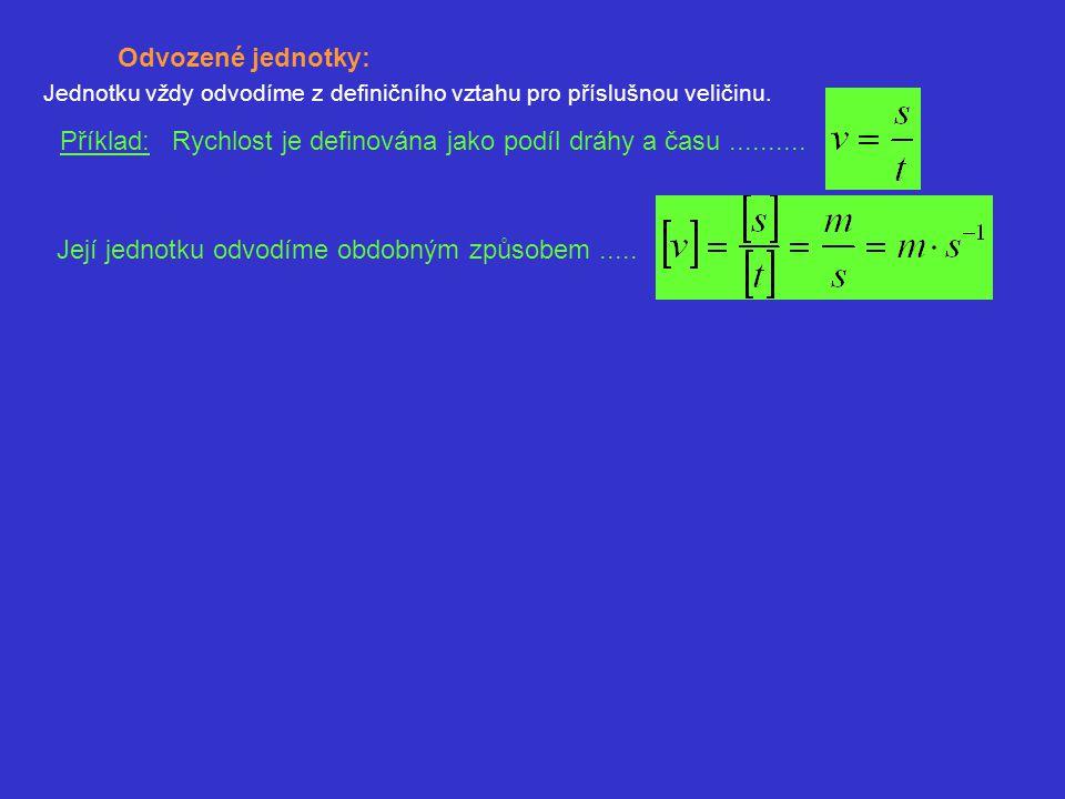 Odvozené jednotky: Jednotku vždy odvodíme z definičního vztahu pro příslušnou veličinu. Příklad: Rychlost je definována jako podíl dráhy a času.......
