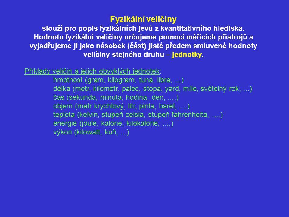 Vyjadřování hodnot fyzikálních veličin pomocí mocnin deseti: Pokud je hodnota fyzikální veličiny (v daných jednotkách) příliš malá nebo příliš velká, zapisujeme ji často jako součin malého čísla (v rozmezí mezi 1 a 10) a příslušné mocniny čísla 10, která udává polohu desetinné čárky: Příklady: F = 4 200 N = 4,2·10 3 N t = 0,000 025 s = 2,5·10 –5 s m = 0,000 000 000 000 000 000 000 000 001 672 kg = 1,672·10 –27 kg s = 149 600 000 000 m