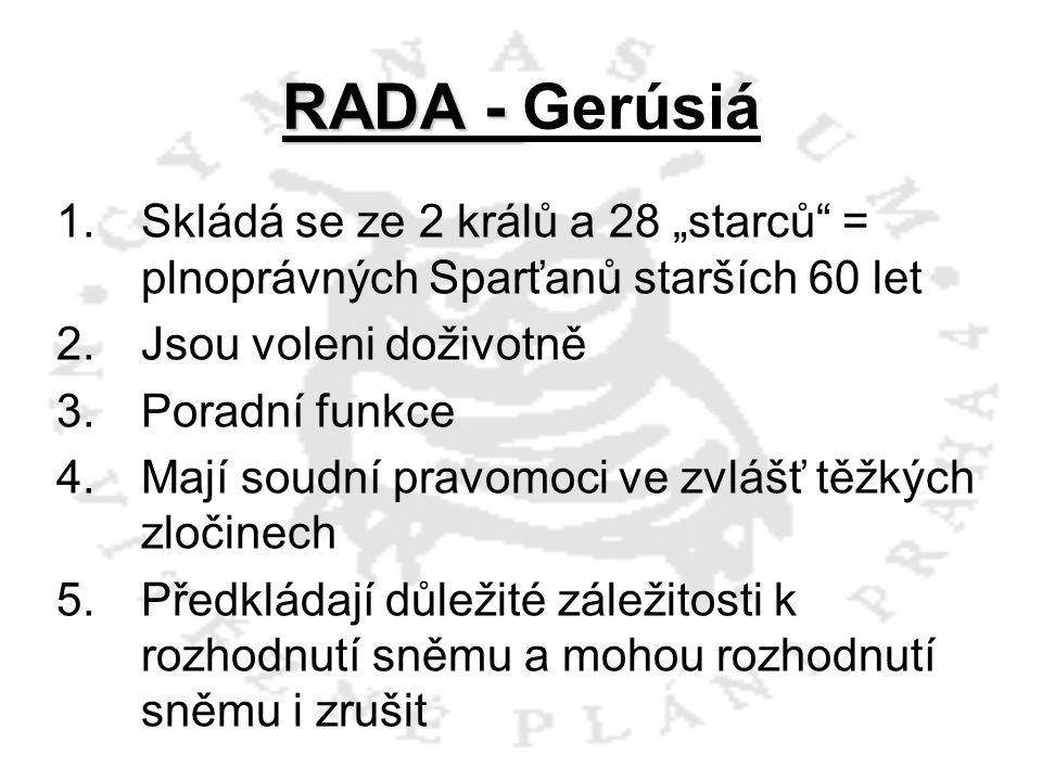 """RADA - RADA - Gerúsiá 1.Skládá se ze 2 králů a 28 """"starců"""" = plnoprávných Sparťanů starších 60 let 2.Jsou voleni doživotně 3.Poradní funkce 4.Mají sou"""
