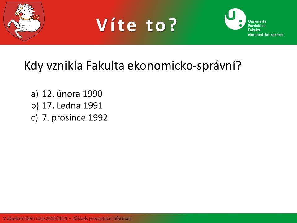 Víte to? V akademickém roce 2010/2011 – Základy prezentace informací Kdy vznikla Fakulta ekonomicko-správní? a)12. února 1990 b)17. Ledna 1991 c)7. pr