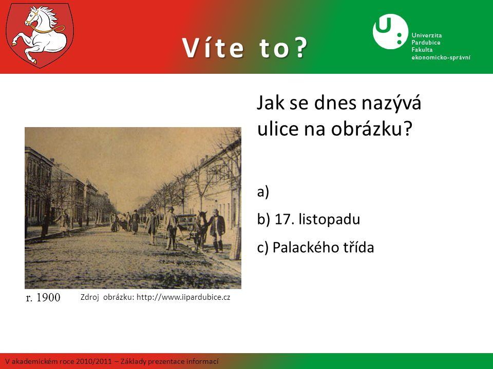 Víte to? Jak se dnes nazývá ulice na obrázku? a) b) 17. listopadu c) Palackého třída r. 1900 Zdroj obrázku: http://www.iipardubice.cz V akademickém ro