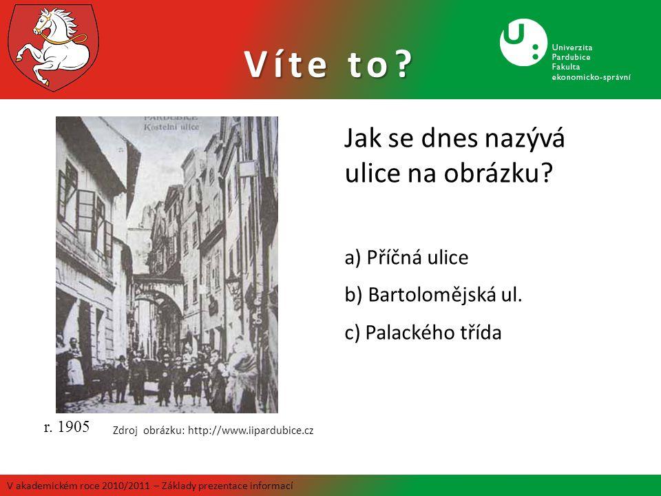 Víte to? Jak se dnes nazývá ulice na obrázku? a) Příčná ulice b) Bartolomějská ul. c) Palackého třída r. 1905 Zdroj obrázku: http://www.iipardubice.cz