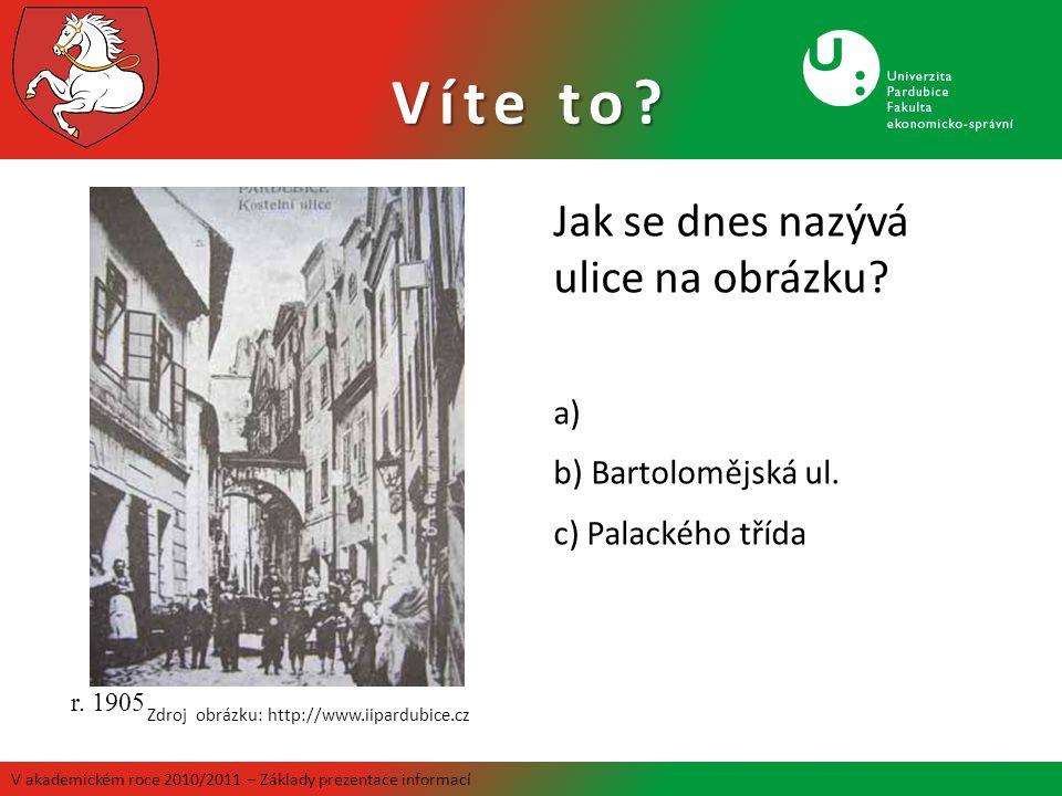 Víte to? Jak se dnes nazývá ulice na obrázku? a) b) Bartolomějská ul. c) Palackého třída r. 1905 Zdroj obrázku: http://www.iipardubice.cz V akademické