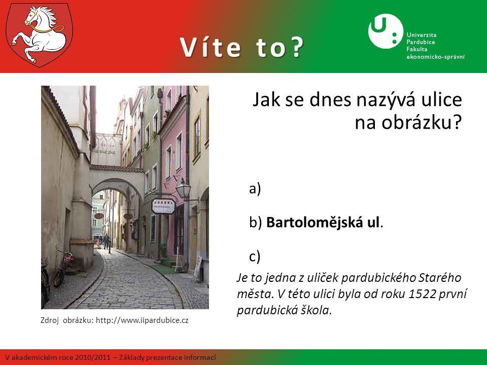Víte to? Jak se dnes nazývá ulice na obrázku? a) b) Bartolomějská ul. c) Zdroj obrázku: http://www.iipardubice.cz Je to jedna z uliček pardubického St